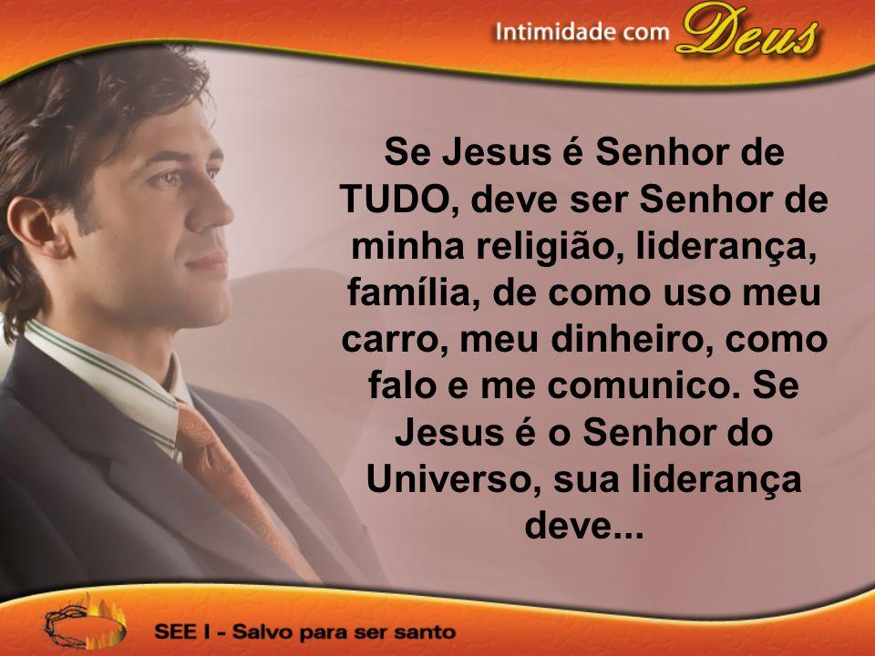 Se Jesus é Senhor de TUDO, deve ser Senhor de minha religião, liderança, família, de como uso meu carro, meu dinheiro, como falo e me comunico. Se Jes