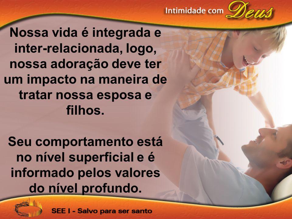 Nossa vida é integrada e inter-relacionada, logo, nossa adoração deve ter um impacto na maneira de tratar nossa esposa e filhos. Seu comportamento est