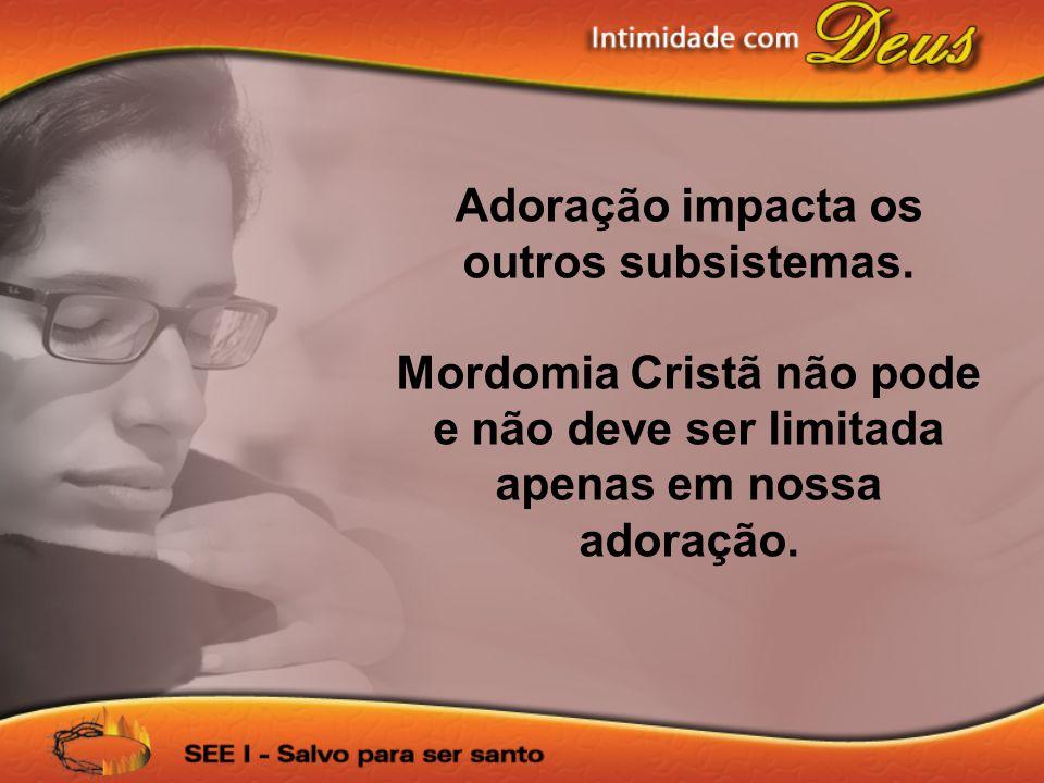 Adoração impacta os outros subsistemas. Mordomia Cristã não pode e não deve ser limitada apenas em nossa adoração.
