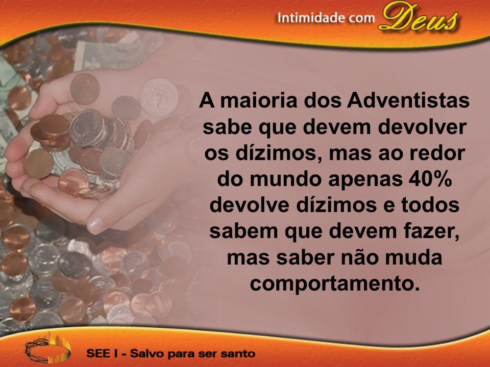 A maioria dos Adventistas sabe que devem devolver os dízimos, mas ao redor do mundo apenas 40% devolve dízimos e todos sabem que devem fazer, mas sabe