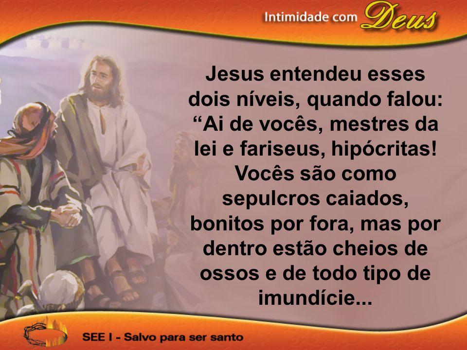 Jesus entendeu esses dois níveis, quando falou: Ai de vocês, mestres da lei e fariseus, hipócritas! Vocês são como sepulcros caiados, bonitos por fora