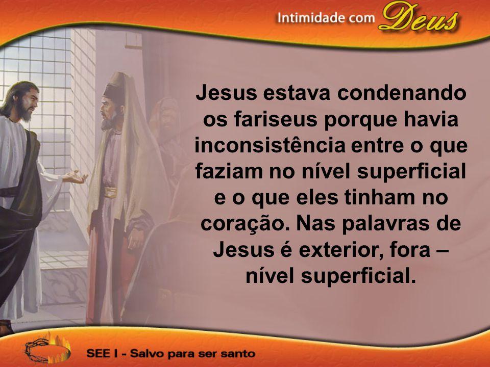 Jesus estava condenando os fariseus porque havia inconsistência entre o que faziam no nível superficial e o que eles tinham no coração. Nas palavras d