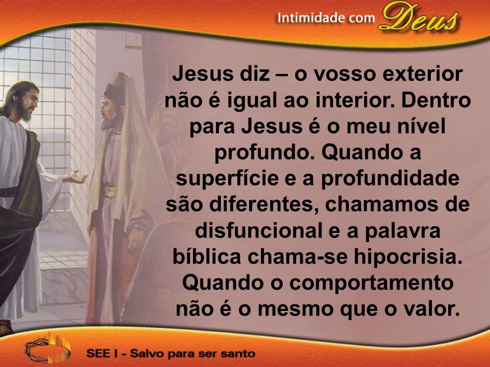 Jesus diz – o vosso exterior não é igual ao interior. Dentro para Jesus é o meu nível profundo. Quando a superfície e a profundidade são diferentes, c