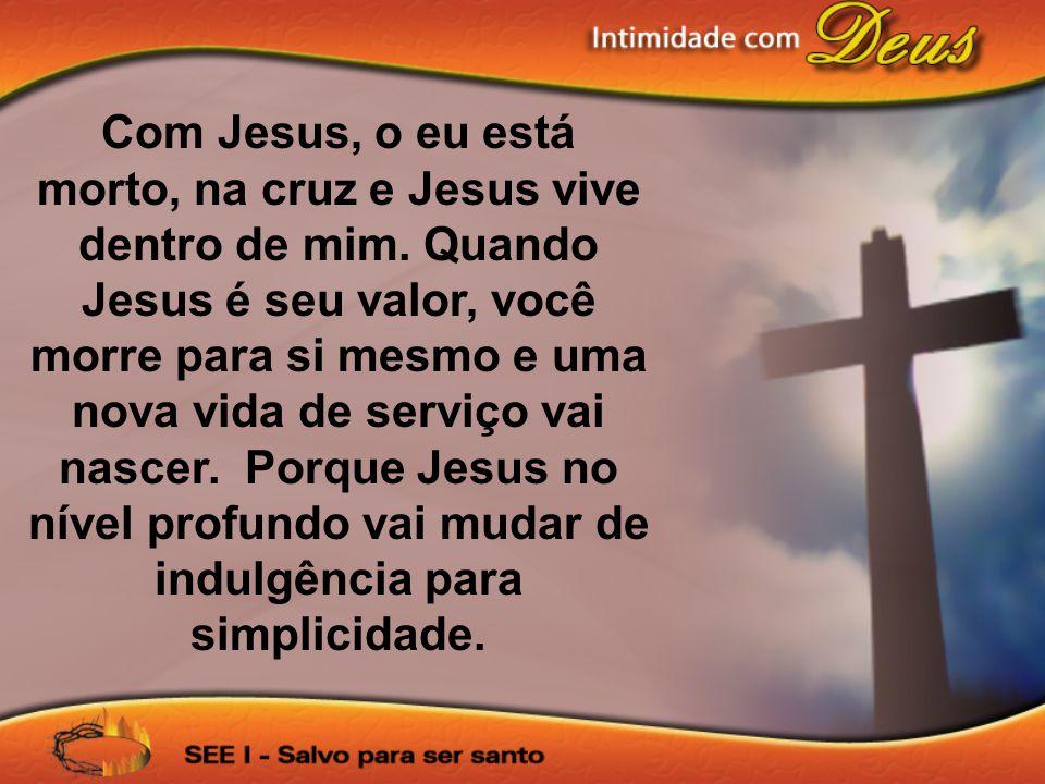 Com Jesus, o eu está morto, na cruz e Jesus vive dentro de mim. Quando Jesus é seu valor, você morre para si mesmo e uma nova vida de serviço vai nasc