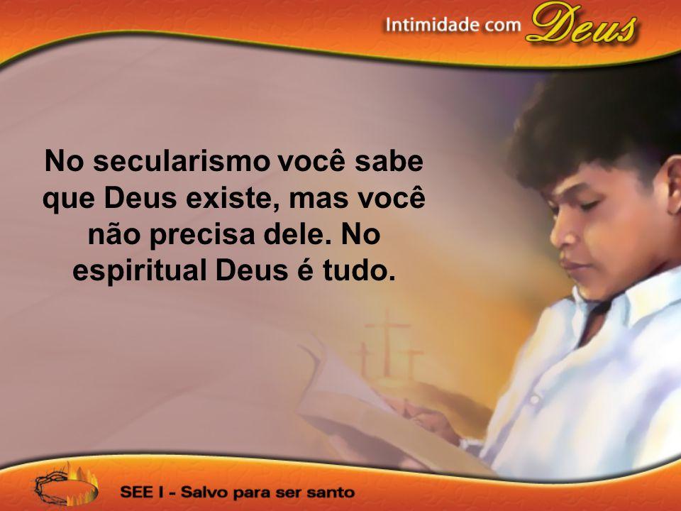 No secularismo você sabe que Deus existe, mas você não precisa dele. No espiritual Deus é tudo.