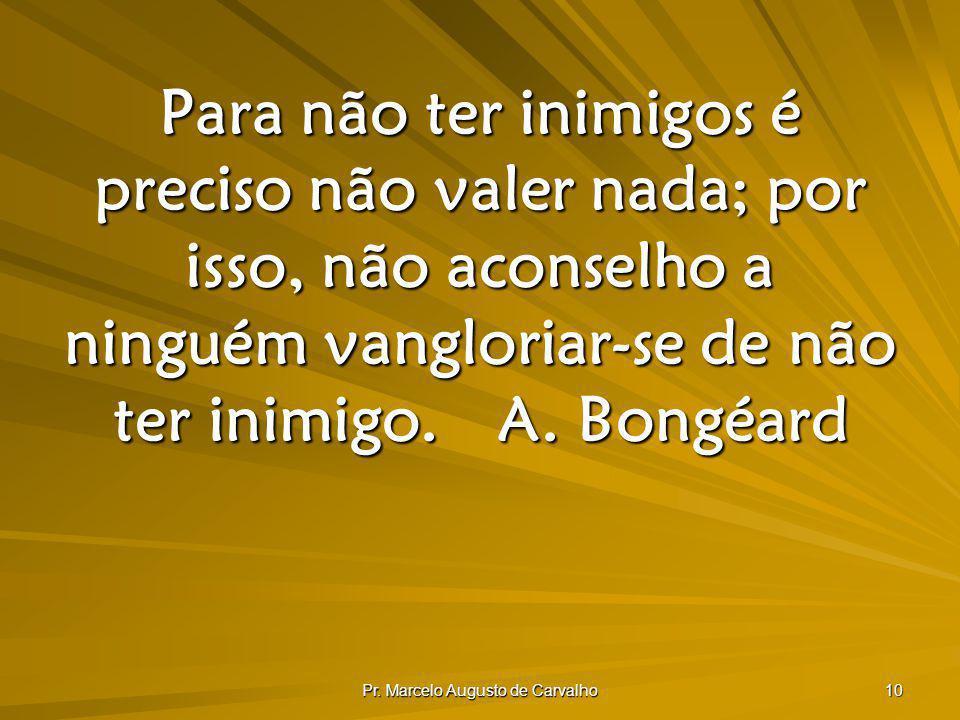 Pr. Marcelo Augusto de Carvalho 10 Para não ter inimigos é preciso não valer nada; por isso, não aconselho a ninguém vangloriar-se de não ter inimigo.