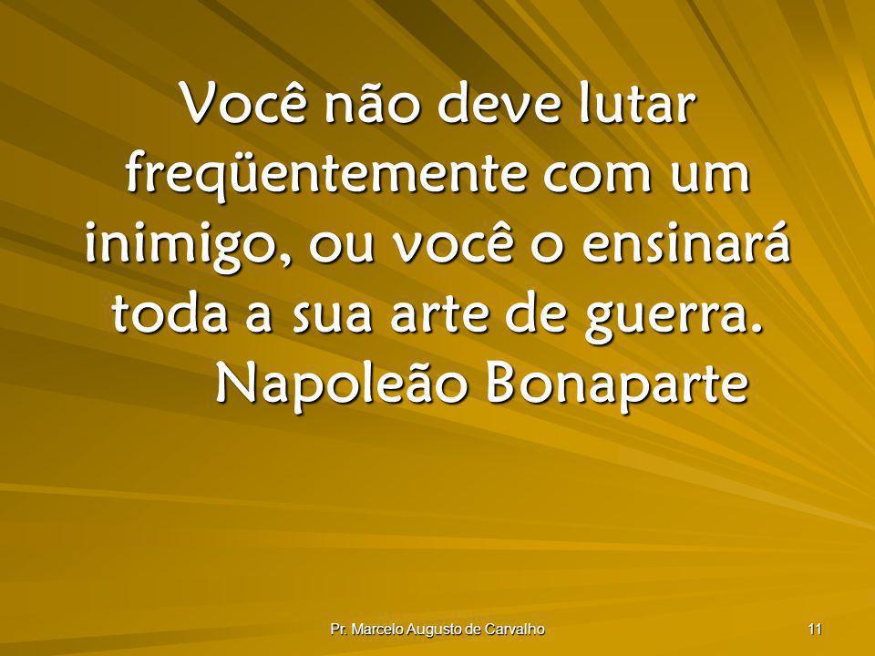 Pr. Marcelo Augusto de Carvalho 11 Você não deve lutar freqüentemente com um inimigo, ou você o ensinará toda a sua arte de guerra. Napoleão Bonaparte