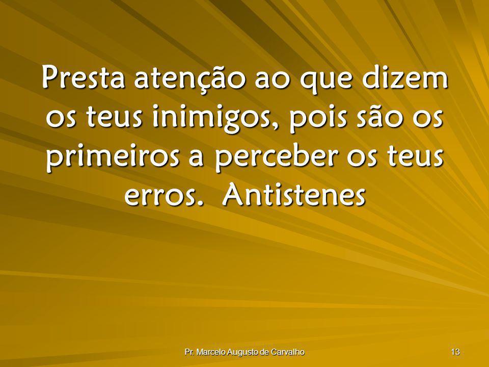 Pr. Marcelo Augusto de Carvalho 13 Presta atenção ao que dizem os teus inimigos, pois são os primeiros a perceber os teus erros.Antistenes