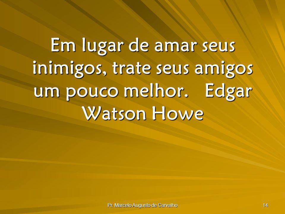 Pr. Marcelo Augusto de Carvalho 14 Em lugar de amar seus inimigos, trate seus amigos um pouco melhor.Edgar Watson Howe