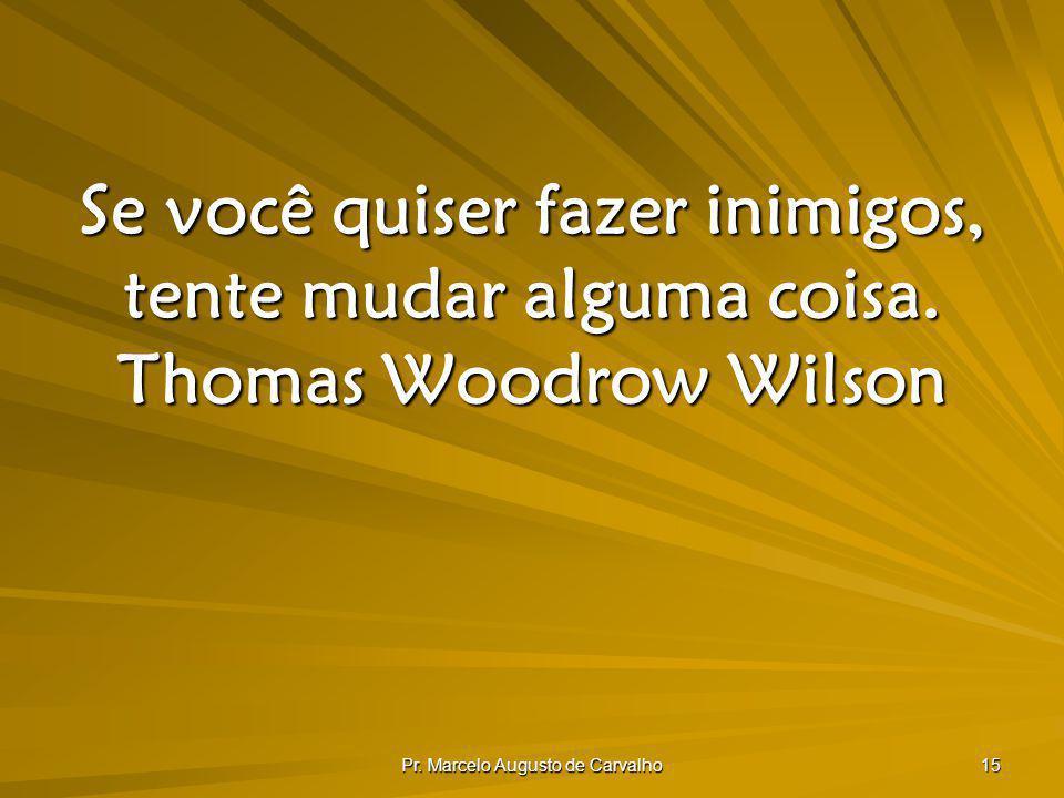 Pr. Marcelo Augusto de Carvalho 15 Se você quiser fazer inimigos, tente mudar alguma coisa. Thomas Woodrow Wilson