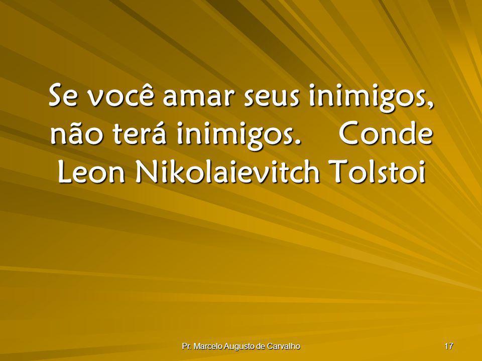 Pr. Marcelo Augusto de Carvalho 17 Se você amar seus inimigos, não terá inimigos.Conde Leon Nikolaievitch Tolstoi