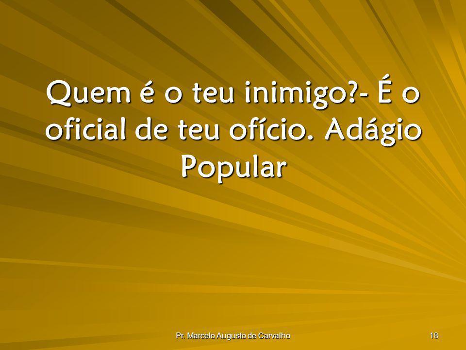 Pr. Marcelo Augusto de Carvalho 18 Quem é o teu inimigo?- É o oficial de teu ofício.Adágio Popular