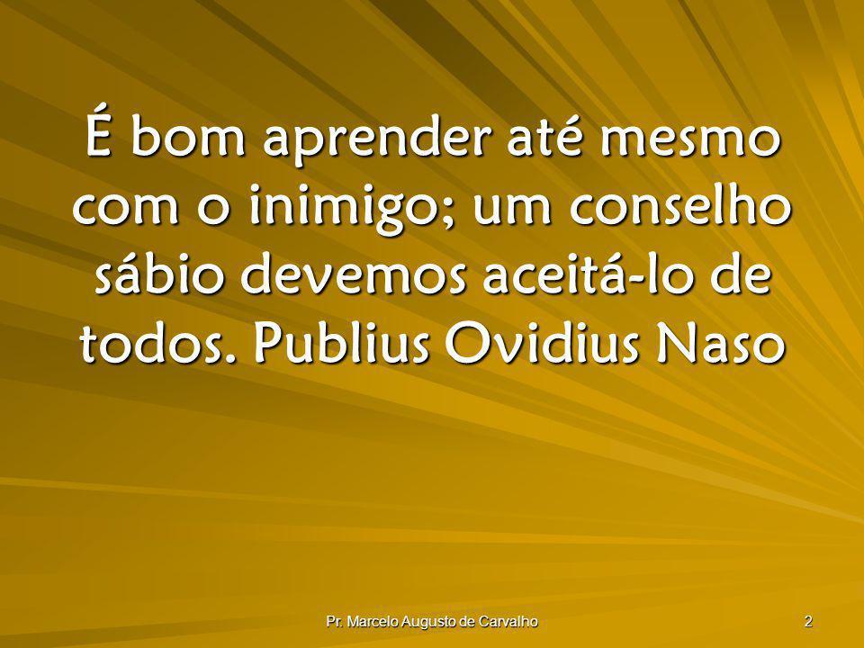 Pr. Marcelo Augusto de Carvalho 2 É bom aprender até mesmo com o inimigo; um conselho sábio devemos aceitá-lo de todos.Publius Ovidius Naso