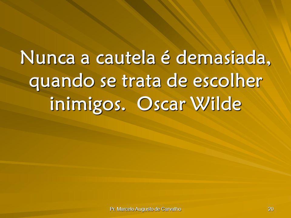 Pr. Marcelo Augusto de Carvalho 20 Nunca a cautela é demasiada, quando se trata de escolher inimigos.Oscar Wilde