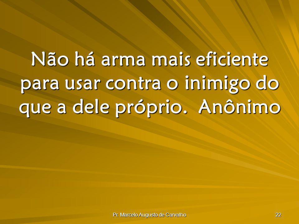 Pr. Marcelo Augusto de Carvalho 22 Não há arma mais eficiente para usar contra o inimigo do que a dele próprio.Anônimo