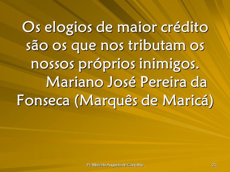 Pr. Marcelo Augusto de Carvalho 23 Os elogios de maior crédito são os que nos tributam os nossos próprios inimigos. Mariano José Pereira da Fonseca (M