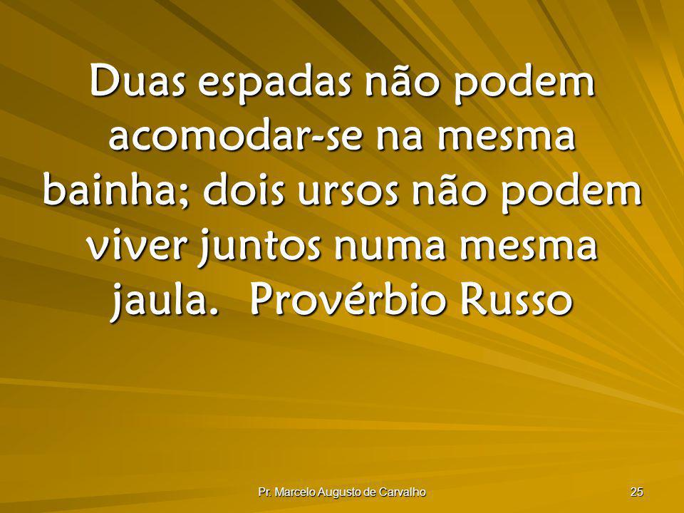 Pr. Marcelo Augusto de Carvalho 25 Duas espadas não podem acomodar-se na mesma bainha; dois ursos não podem viver juntos numa mesma jaula.Provérbio Ru