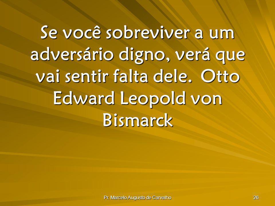 Pr. Marcelo Augusto de Carvalho 26 Se você sobreviver a um adversário digno, verá que vai sentir falta dele.Otto Edward Leopold von Bismarck