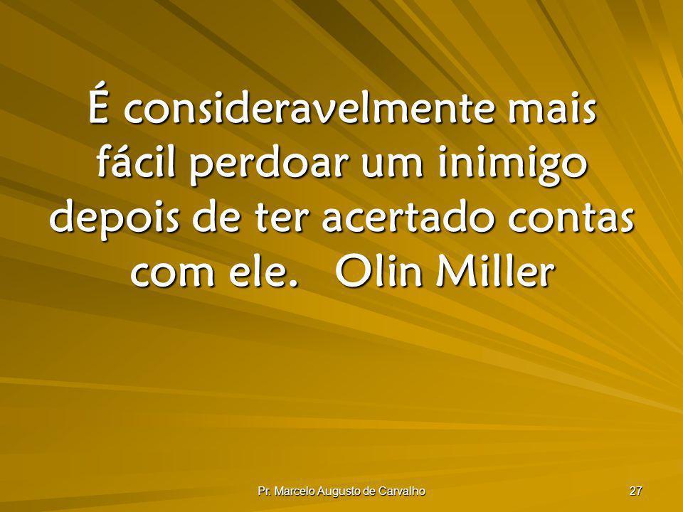 Pr. Marcelo Augusto de Carvalho 27 É consideravelmente mais fácil perdoar um inimigo depois de ter acertado contas com ele.Olin Miller