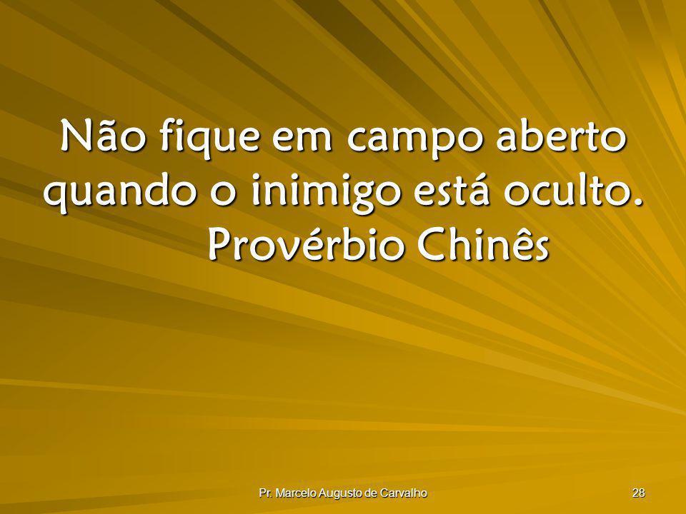 Pr. Marcelo Augusto de Carvalho 28 Não fique em campo aberto quando o inimigo está oculto. Provérbio Chinês