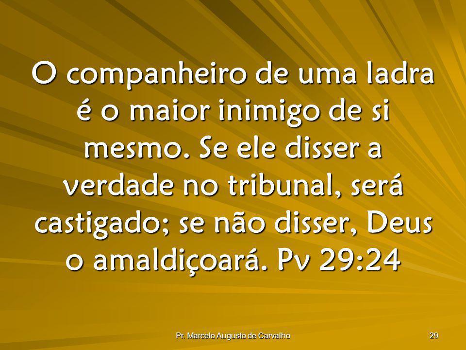 Pr. Marcelo Augusto de Carvalho 29 O companheiro de uma ladra é o maior inimigo de si mesmo. Se ele disser a verdade no tribunal, será castigado; se n