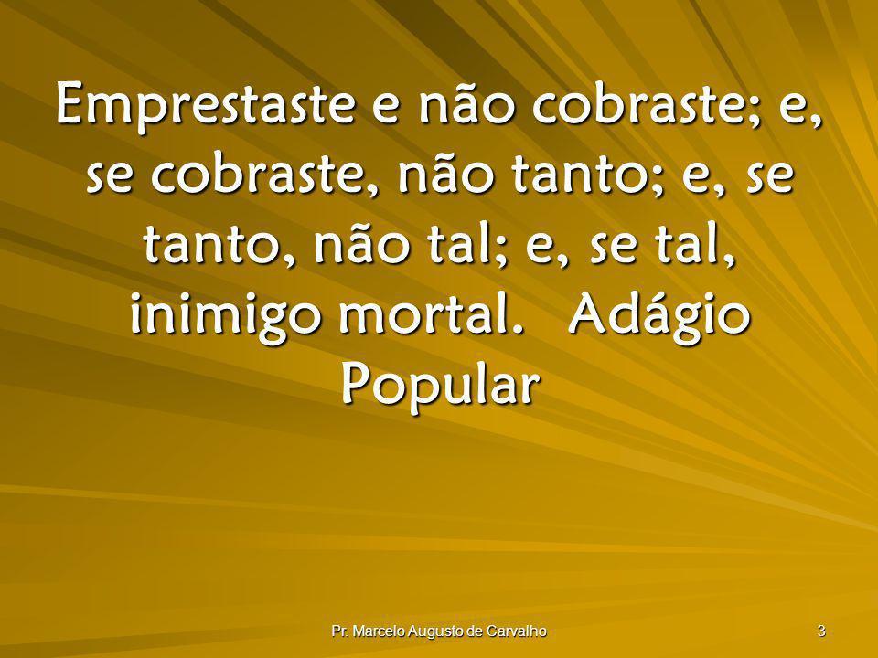 Pr. Marcelo Augusto de Carvalho 3 Emprestaste e não cobraste; e, se cobraste, não tanto; e, se tanto, não tal; e, se tal, inimigo mortal.Adágio Popula