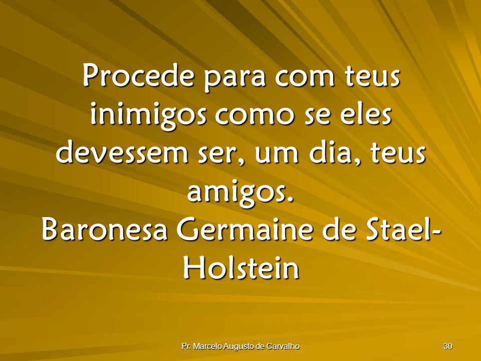 Pr. Marcelo Augusto de Carvalho 30 Procede para com teus inimigos como se eles devessem ser, um dia, teus amigos. Baronesa Germaine de Stael- Holstein