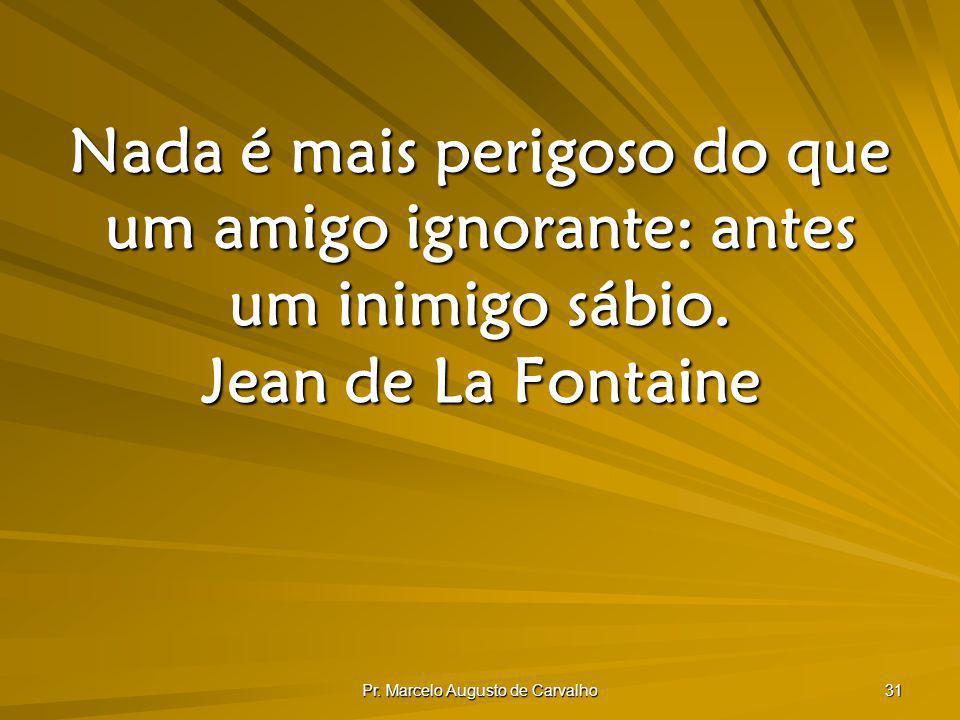 Pr. Marcelo Augusto de Carvalho 31 Nada é mais perigoso do que um amigo ignorante: antes um inimigo sábio. Jean de La Fontaine