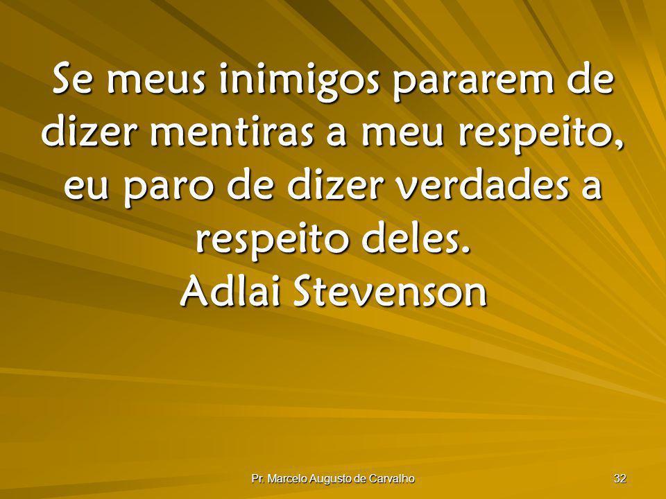 Pr. Marcelo Augusto de Carvalho 32 Se meus inimigos pararem de dizer mentiras a meu respeito, eu paro de dizer verdades a respeito deles. Adlai Steven