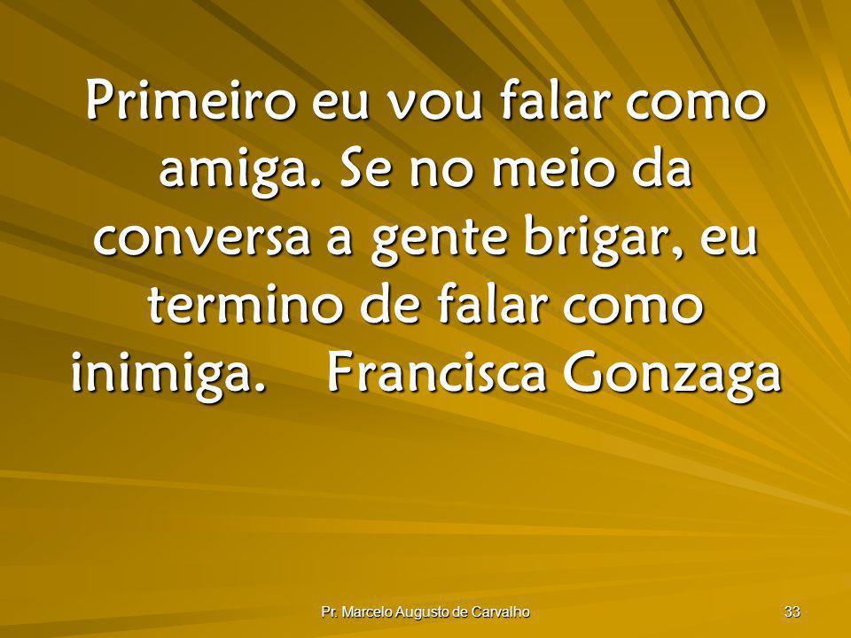 Pr. Marcelo Augusto de Carvalho 33 Primeiro eu vou falar como amiga. Se no meio da conversa a gente brigar, eu termino de falar como inimiga.Francisca