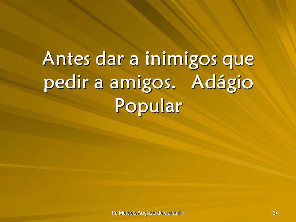 Pr. Marcelo Augusto de Carvalho 34 Antes dar a inimigos que pedir a amigos.Adágio Popular