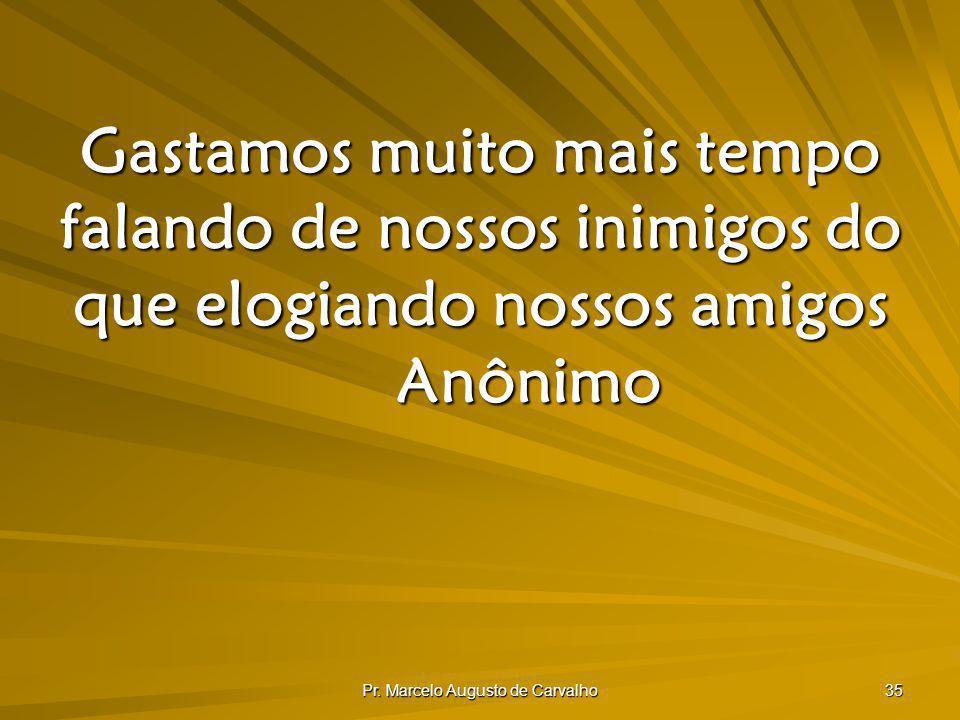 Pr. Marcelo Augusto de Carvalho 35 Gastamos muito mais tempo falando de nossos inimigos do que elogiando nossos amigos Anônimo