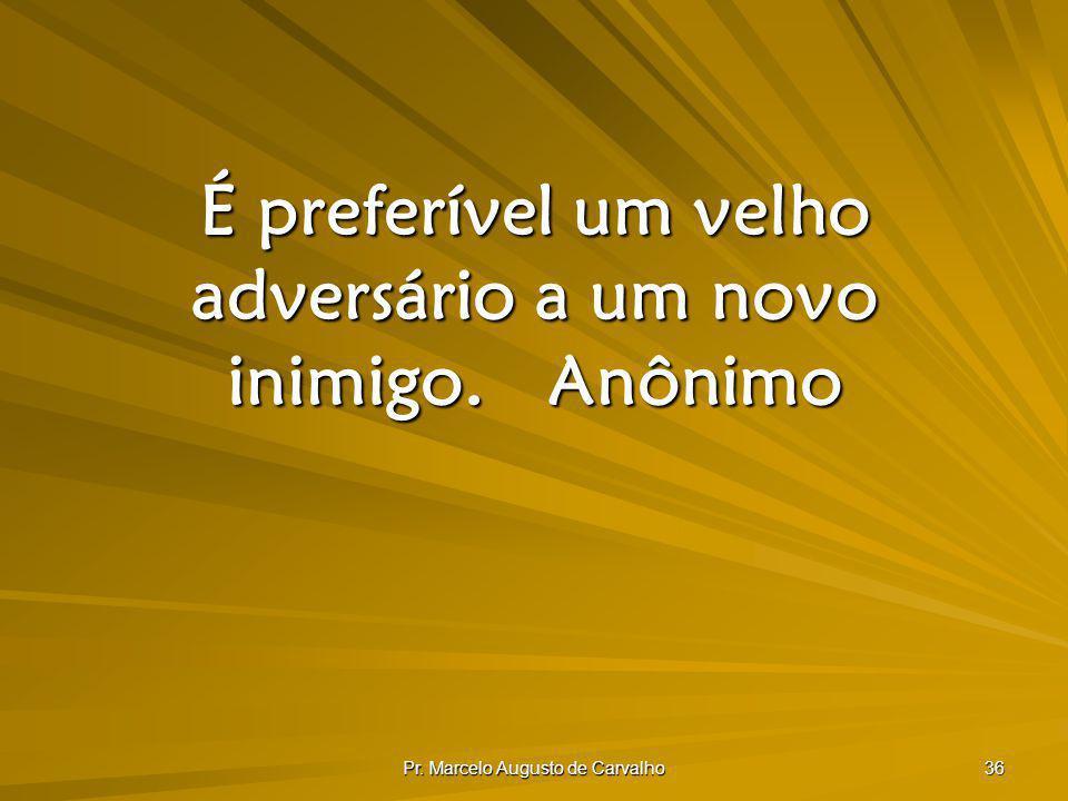 Pr. Marcelo Augusto de Carvalho 36 É preferível um velho adversário a um novo inimigo.Anônimo