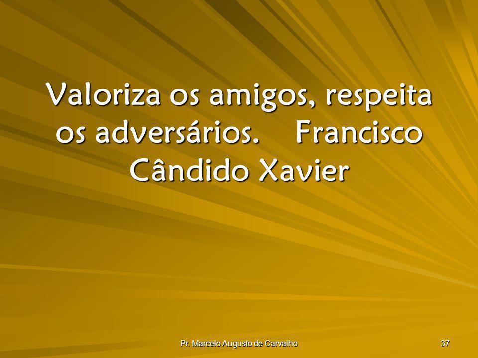 Pr. Marcelo Augusto de Carvalho 37 Valoriza os amigos, respeita os adversários.Francisco Cândido Xavier