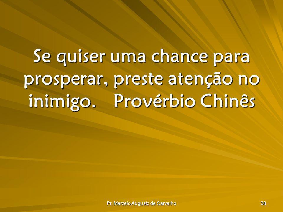 Pr. Marcelo Augusto de Carvalho 38 Se quiser uma chance para prosperar, preste atenção no inimigo.Provérbio Chinês
