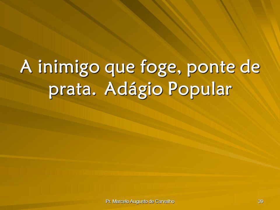 Pr. Marcelo Augusto de Carvalho 39 A inimigo que foge, ponte de prata.Adágio Popular