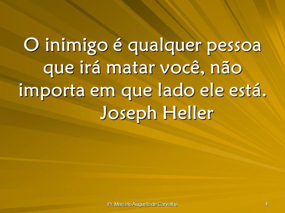 Pr. Marcelo Augusto de Carvalho 4 O inimigo é qualquer pessoa que irá matar você, não importa em que lado ele está. Joseph Heller
