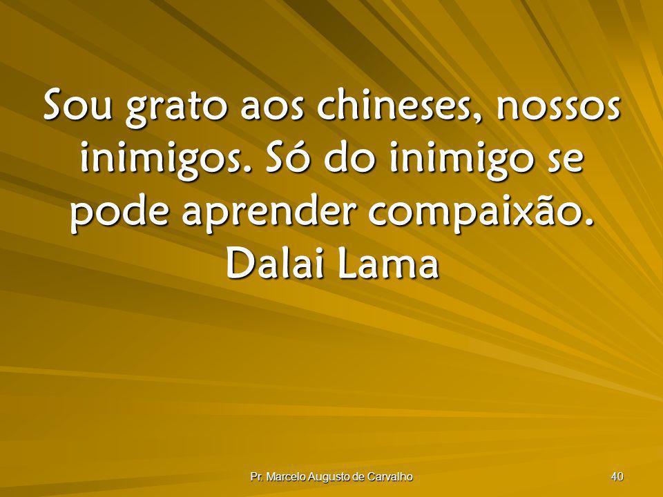 Pr. Marcelo Augusto de Carvalho 40 Sou grato aos chineses, nossos inimigos. Só do inimigo se pode aprender compaixão. Dalai Lama