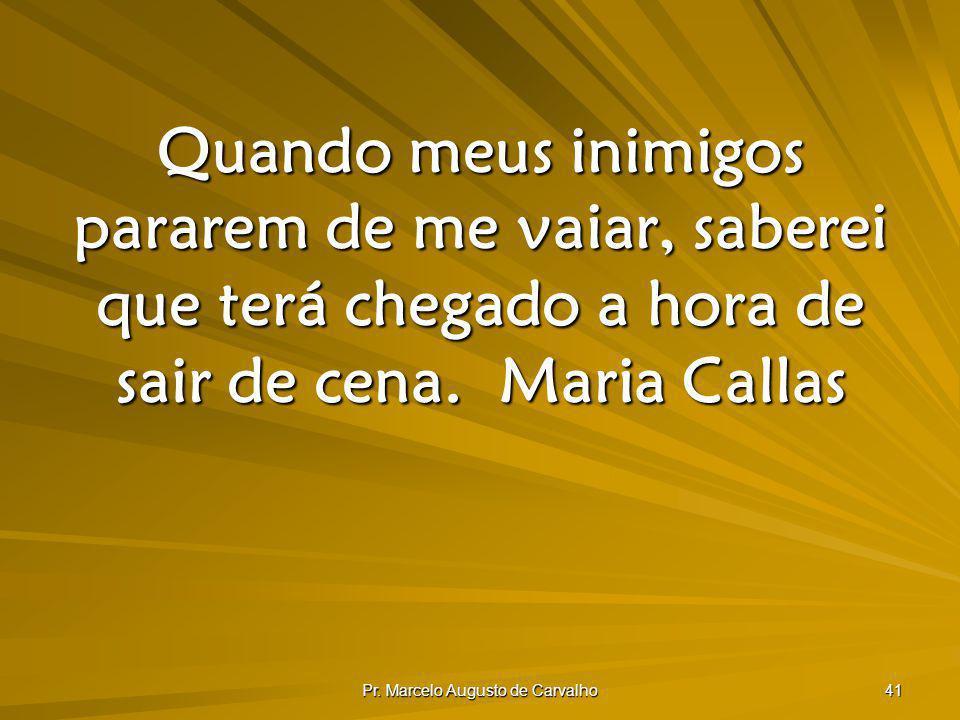 Pr. Marcelo Augusto de Carvalho 41 Quando meus inimigos pararem de me vaiar, saberei que terá chegado a hora de sair de cena.Maria Callas