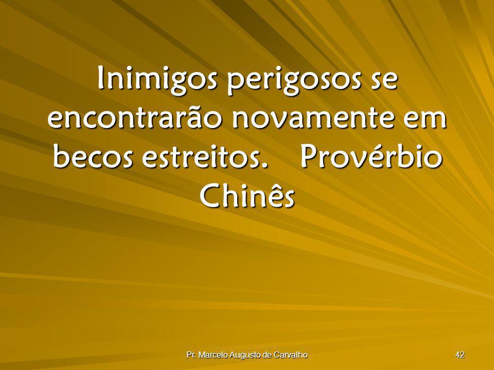 Pr. Marcelo Augusto de Carvalho 42 Inimigos perigosos se encontrarão novamente em becos estreitos.Provérbio Chinês
