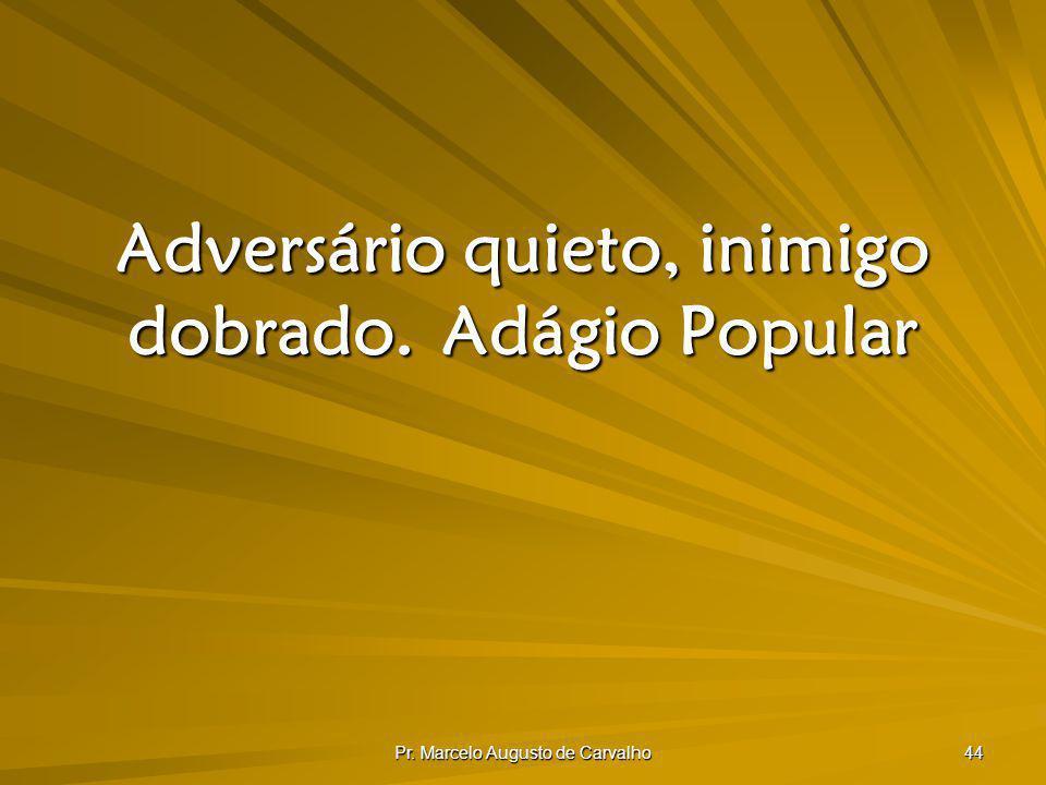 Pr. Marcelo Augusto de Carvalho 44 Adversário quieto, inimigo dobrado.Adágio Popular