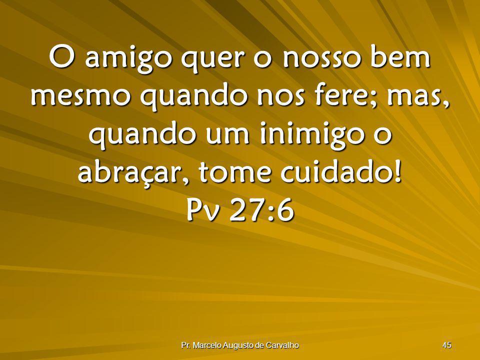 Pr. Marcelo Augusto de Carvalho 45 O amigo quer o nosso bem mesmo quando nos fere; mas, quando um inimigo o abraçar, tome cuidado! Pv 27:6