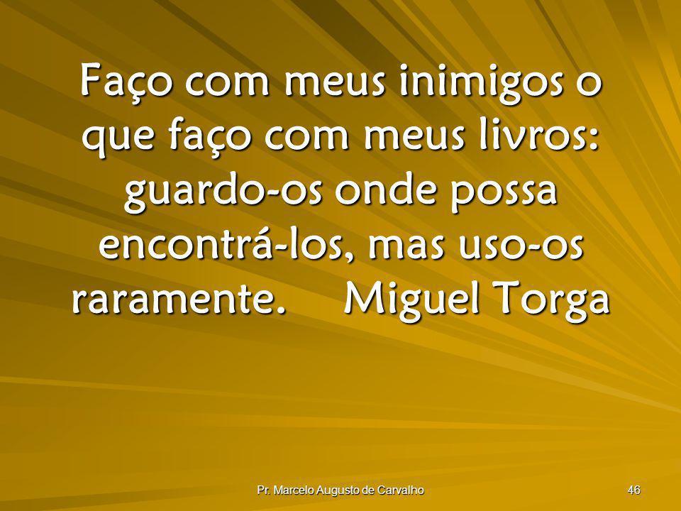 Pr. Marcelo Augusto de Carvalho 46 Faço com meus inimigos o que faço com meus livros: guardo-os onde possa encontrá-los, mas uso-os raramente.Miguel T