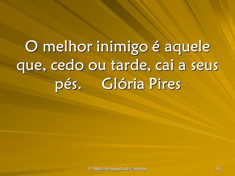 Pr. Marcelo Augusto de Carvalho 48 O melhor inimigo é aquele que, cedo ou tarde, cai a seus pés.Glória Pires