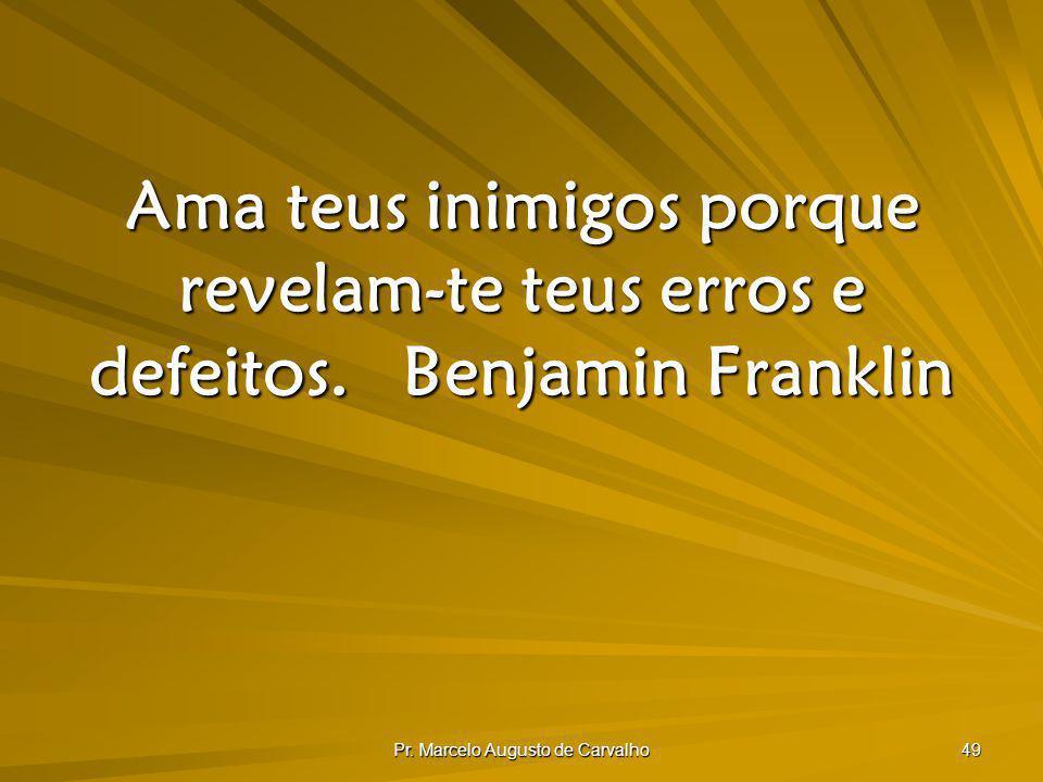 Pr. Marcelo Augusto de Carvalho 49 Ama teus inimigos porque revelam-te teus erros e defeitos.Benjamin Franklin