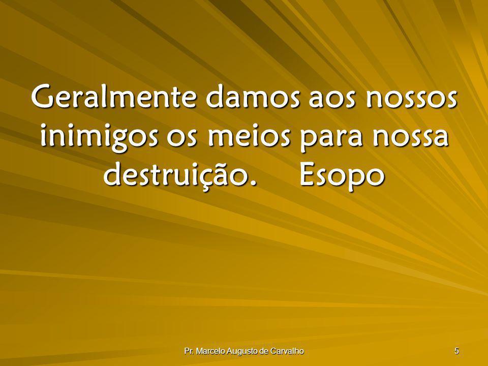 Pr. Marcelo Augusto de Carvalho 5 Geralmente damos aos nossos inimigos os meios para nossa destruição.Esopo