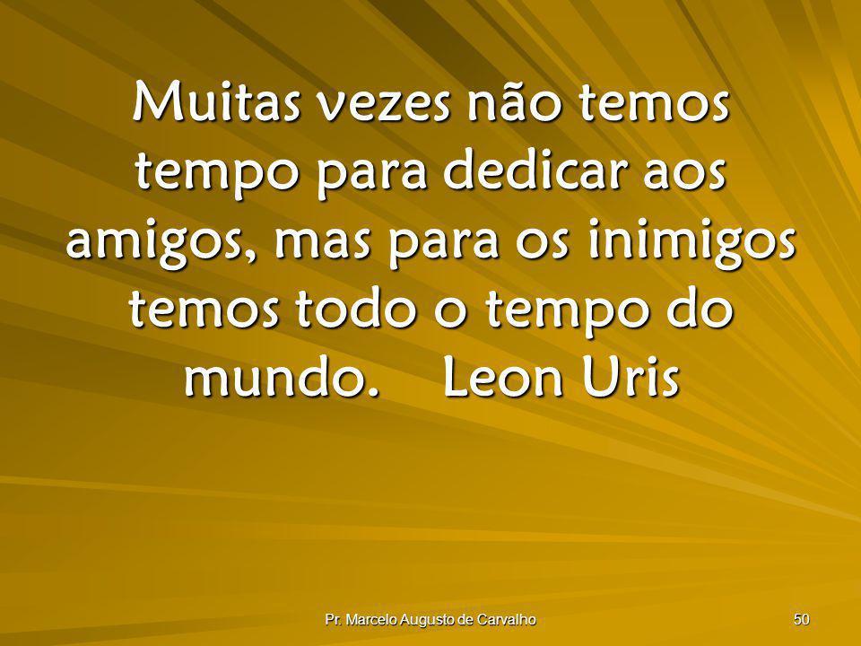 Pr. Marcelo Augusto de Carvalho 50 Muitas vezes não temos tempo para dedicar aos amigos, mas para os inimigos temos todo o tempo do mundo.Leon Uris