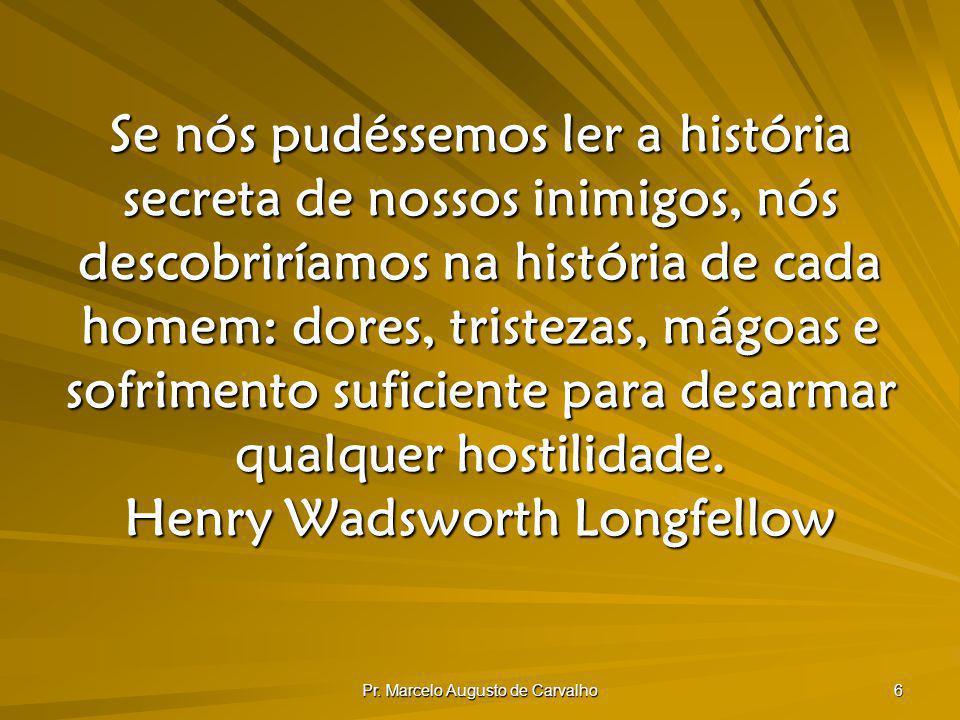 Pr. Marcelo Augusto de Carvalho 6 Se nós pudéssemos ler a história secreta de nossos inimigos, nós descobriríamos na história de cada homem: dores, tr