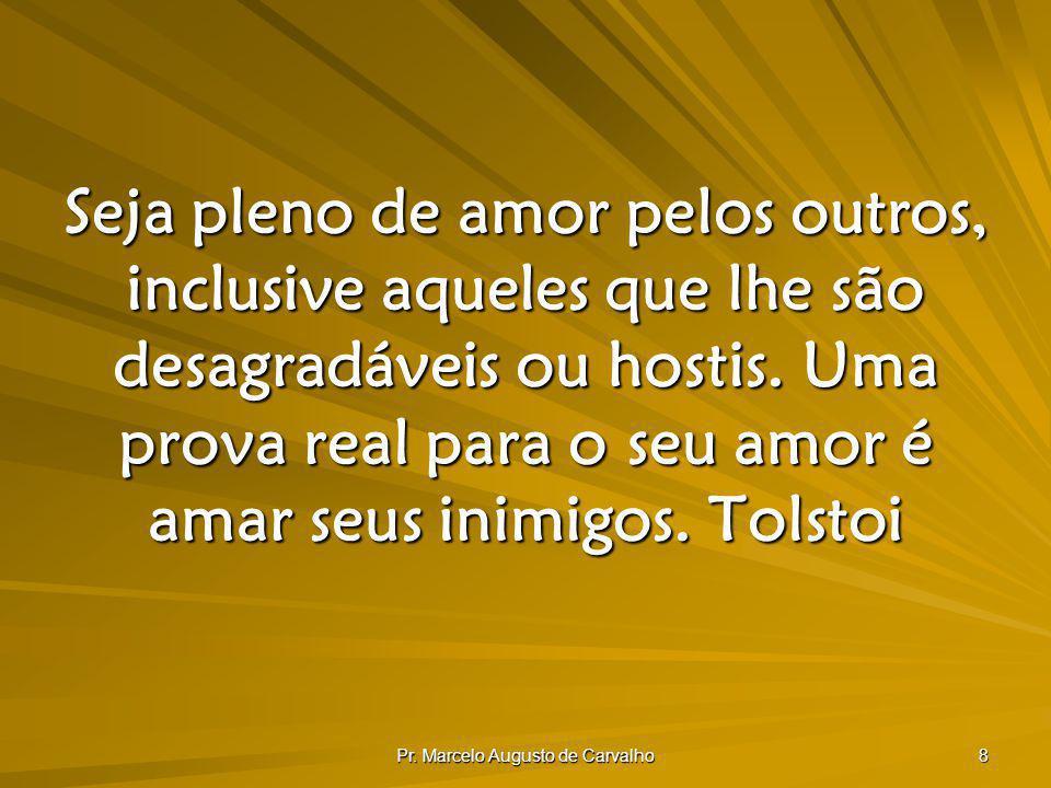 Pr. Marcelo Augusto de Carvalho 8 Seja pleno de amor pelos outros, inclusive aqueles que lhe são desagradáveis ou hostis. Uma prova real para o seu am
