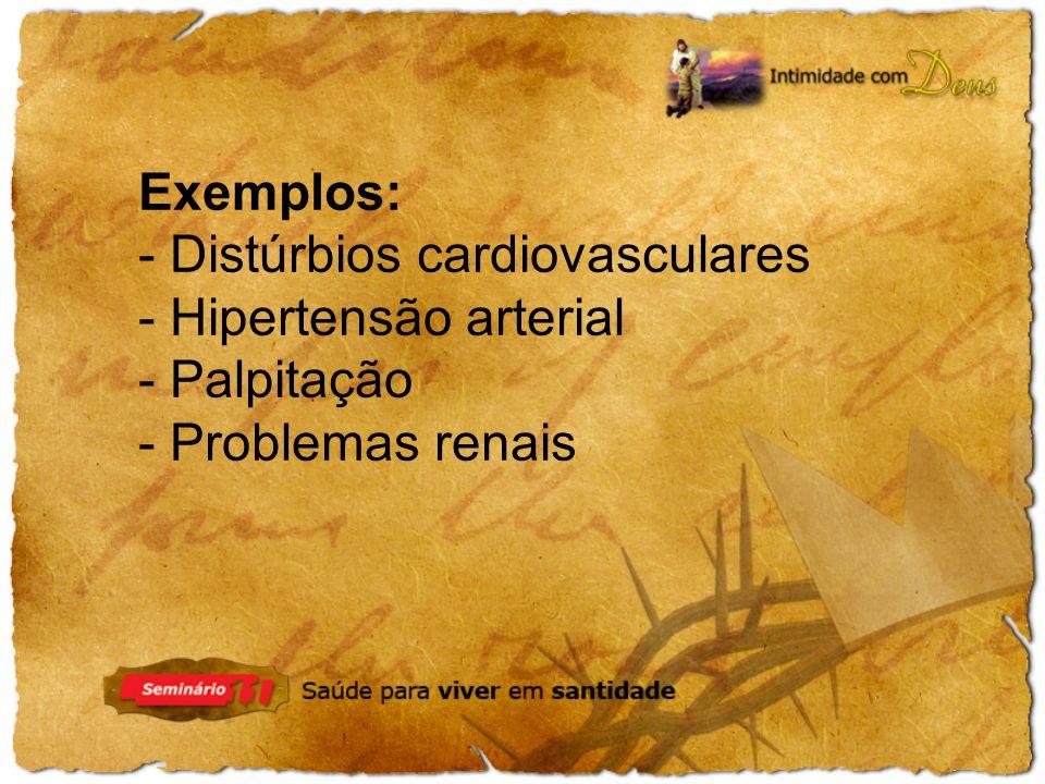 Exemplos: - Distúrbios cardiovasculares - Hipertensão arterial - Palpitação - Problemas renais